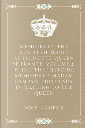 Memoirs of the Court of Marie Antoinette, Queen of France by Madame Campan