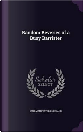 Random Reveries of a Busy Barrister by Stillman Foster Kneeland
