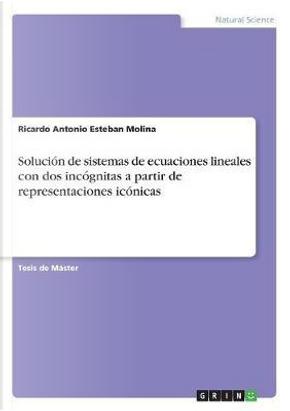 Solución de sistemas de ecuaciones lineales con dos incógnitas a partir de representaciones icónicas by Ricardo Antonio Esteban Molina