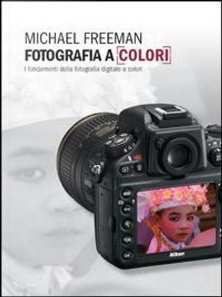 Fotografia a colori. I fondamenti della fotografia digitale a colori by Michael Freeman