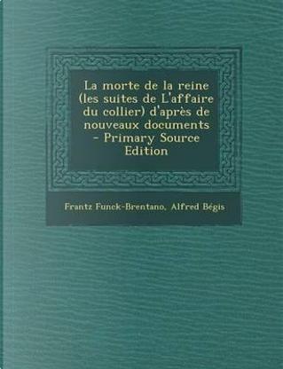 La Morte de La Reine (Les Suites de L'Affaire Du Collier) D'Apres de Nouveaux Documents by Frantz Funck-Brentano