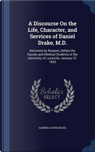 A Discourse on the Life, Character, and Services of Daniel Drake, M.D. by Samuel David Gross