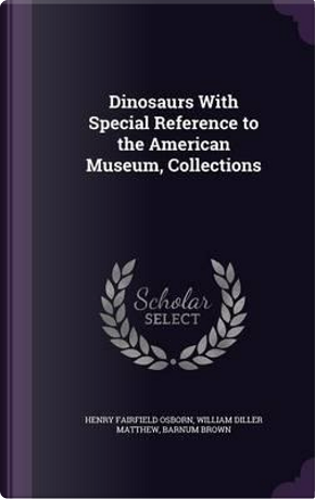 Dinosaurs with Special Reference to the American Museum, Collections by Henry Fairfield Osborn