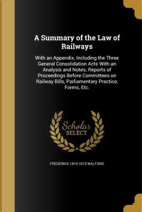 SUMMARY OF THE LAW OF RAILWAYS by Frederick 1810-1873 Walford