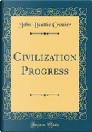 Civilization Progress (Classic Reprint) by John Beattie Crozier