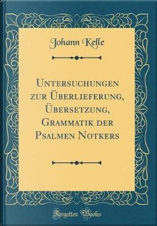 Untersuchungen zur Überlieferung, Übersetzung, Grammatik der Psalmen Notkers (Classic Reprint) by Johann Kelle
