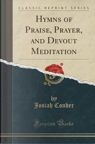 Hymns of Praise, Prayer, and Devout Meditation (Classic Reprint) by Josiah Conder