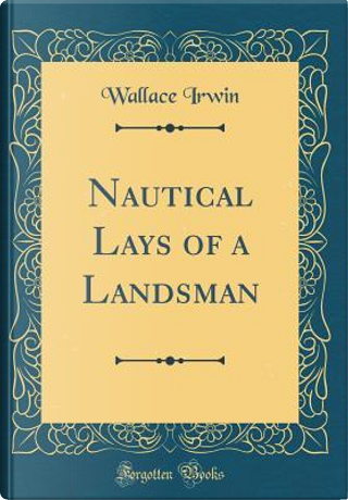 Nautical Lays of a Landsman (Classic Reprint) by Wallace Irwin