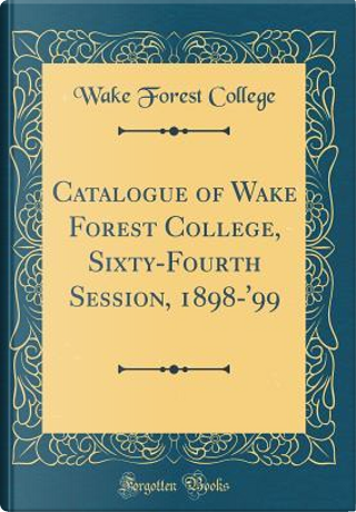 Catalogue of Wake Forest College, Sixty-Fourth Session, 1898-'99 (Classic Reprint) by Wake Forest College