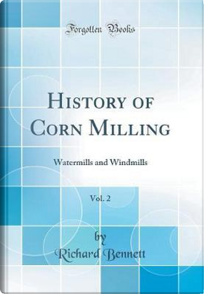 History of Corn Milling, Vol. 2 by Richard Bennett