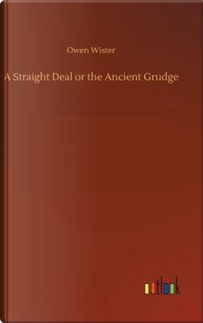 A Straight Deal or the Ancient Grudge by Owen Wister