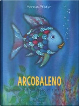 Arcobaleno, il pesciolino più bello di tutti i mari. Ediz. a colori by Marcus Pfister