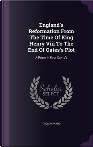 England's Reformation from the Time of King Henry VIII to the End of Oates's Plot by Thomas Ward