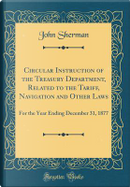 Circular Instruction of the Treasury Department, Related to the Tariff, Navigation and Other Laws by John Sherman