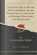 Index Volume to Hours With the Bible, or the Scriptures in the Light of Modern Discovery and Knowledge (Classic Reprint) by Cunningham Geikie