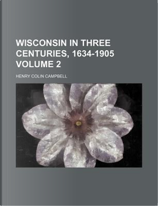Wisconsin in Three Centuries, 1634-1905 Volume 2 by Henry Colin Campbell