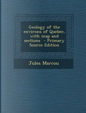 Geology of the Environs of Quebec, with Map and Sections by Jules Marcou