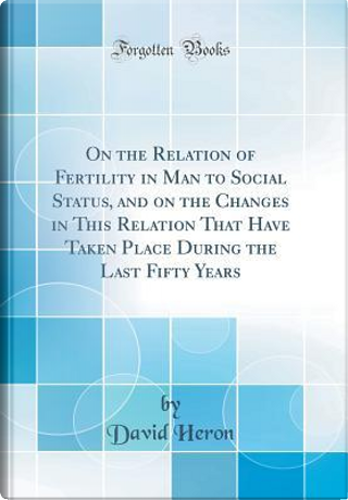 On the Relation of Fertility in Man to Social Status, and on the Changes in This Relation That Have Taken Place During the Last Fifty Years (Classic Reprint) by David Heron