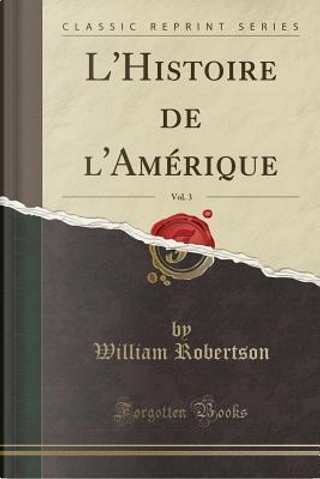 L'Histoire de l'Amérique, Vol. 3 (Classic Reprint) by William Robertson