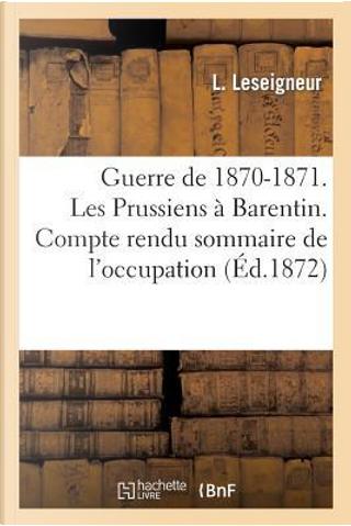 Guerre de 1870-1871. les Prussiens a Barentin. Compte Rendu Sommaire de l'Occupation by Leseigneur-l