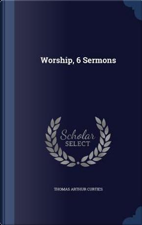 Worship, 6 Sermons by Thomas Arthur Curties