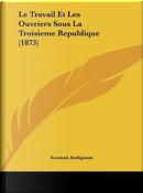 Le Travail Et Les Ouvriers Sous La Troisieme Republique (1873) by Armand Audiganne