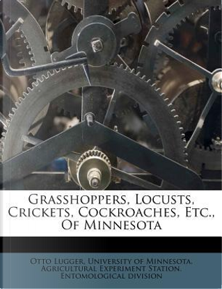 Grasshoppers, Locusts, Crickets, Cockroaches, Etc., of Minnesota by Otto Lugger