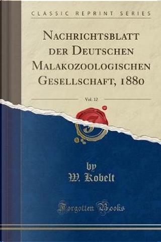 Nachrichtsblatt der Deutschen Malakozoologischen Gesellschaft, 1880, Vol. 12 (Classic Reprint) by W. Kobelt