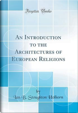 An Introduction to the Architectures of European Religions (Classic Reprint) by Ian B. Stoughton Holborn