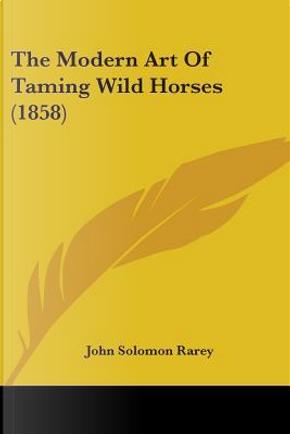 The Modern Art Of Taming Wild Horses by John Solomon Rarey