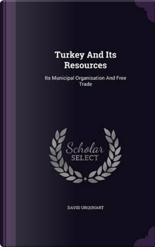 Turkey and Its Resources by David Urquhart