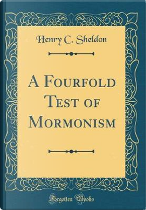 A Fourfold Test of Mormonism (Classic Reprint) by Henry C. Sheldon