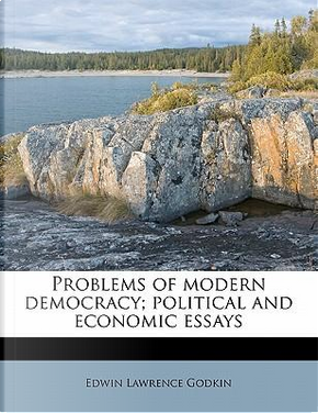 Problems of Modern Democracy; Political and Economic Essays by Edwin Lawrence Godkin