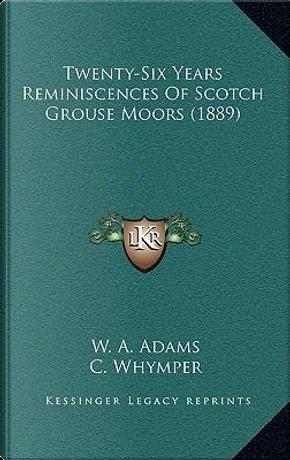 Twenty-Six Years Reminiscences of Scotch Grouse Moors (1889) by W. A. Adams