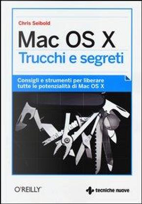 Mac OS X. Trucchi e segreti. Consigli e strumenti per liberare tutte le potenzialità di Mac OS X by Chris Seibold