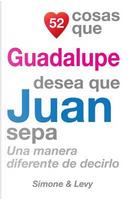 52 Cosas Que Guadalupe Desea Que Juan Sepa by J. L. Leyva