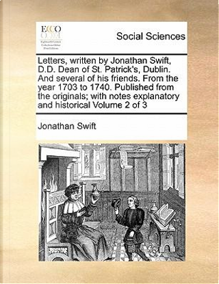 Letters, Written by Jonathan Swift, D.D. Dean of St. Patrick's, Dublin. and Several of His Friends. from the Year 1703 to 1740. Published from the Ori by Jonathan Swift