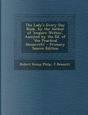 Lady's Every-Day Book, by the Author of 'Enquire Within', Assisted by the Ed. of 'The Practical Housewife' by Robert Kemp Philp