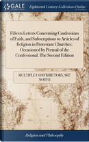 Fifteen Letters Concerning Confessions of Faith, and Subscriptions to Articles of Religion in Protestant Churches; Occasioned by Perusal of the Confessional. the Second Edition by Multiple Contributors