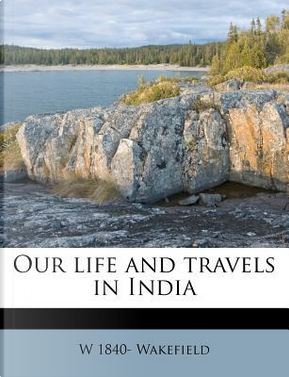 Our Life and Travels in India by William Wakefield