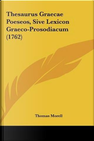 Thesaurus Graecae Poeseos, Sive Lexicon Graeco-Prosodiacum (1762) by Thomas Morell