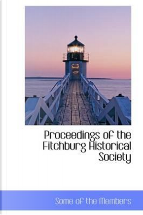 Proceedings of the Fitchburg Historical Society by Some Of the Members