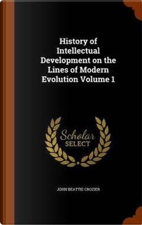History of Intellectual Development on the Lines of Modern Evolution Volume 1 by John Beattie Crozier