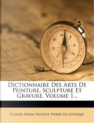 Dictionnaire Des Arts de Peinture, Sculpture Et Gravure, Volume 1... by Claude-Henri Watelet