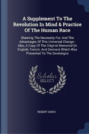 A Supplement to the Revolution in Mind & Practice of the Human Race by Robert Owen