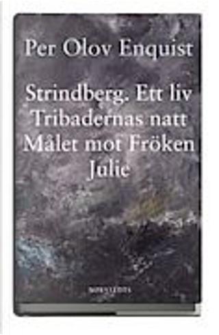 Strindberg. Ett liv. Tribadernas natt. Målet mot fröken Julie by Per Olov Enquist