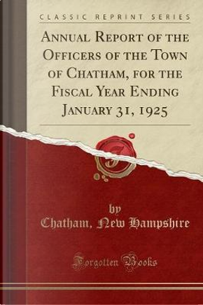 Annual Report of the Officers of the Town of Chatham, for the Fiscal Year Ending January 31, 1925 (Classic Reprint) by Chatham New Hampshire