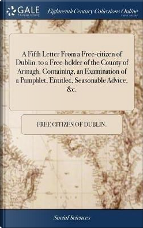 A Fifth Letter from a Free-Citizen of Dublin, to a Free-Holder of the County of Armagh. Containing, an Examination of a Pamphlet, Entitled, Seasonable Advice, &c. by Free Citizen of Dublin