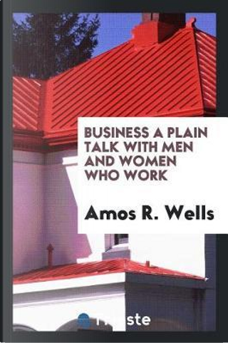 Business a plain talk with men and women who work by Amos R. Wells