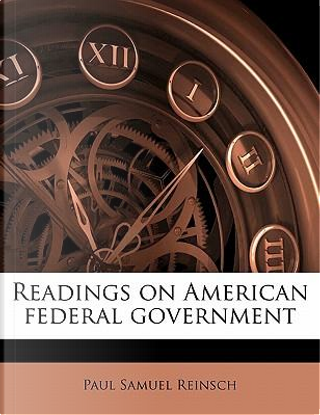 Readings on American Federal Government by Paul Samuel Reinsch